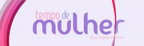 TEMPO DE MULHER POR ANA PAULA PADRÃO - WWW.TEMPODEMULHER.COM.BR