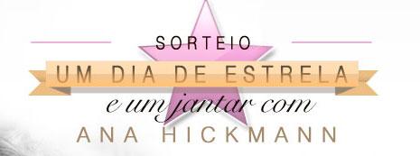 SORTEIO UM DIA DE ESTRELA E UM JANTAR COM ANA HICKMANN