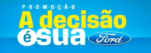PROMOÇÃO A DECISÃO É SUA - WWW.FORD.COM.BR