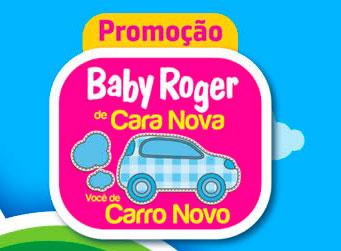 WWW.PROMOCAOBABYROGER.COM.BR - PROMOÇÃO BABY ROGER DE CARA NOVA VOCÊ DE CARRO NOVO