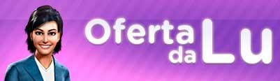 WWW.OFERTADALU.COM.BR - CLUBE DE COMPRAS DO MAGAZINE LUIZA - OFERTA DA LU